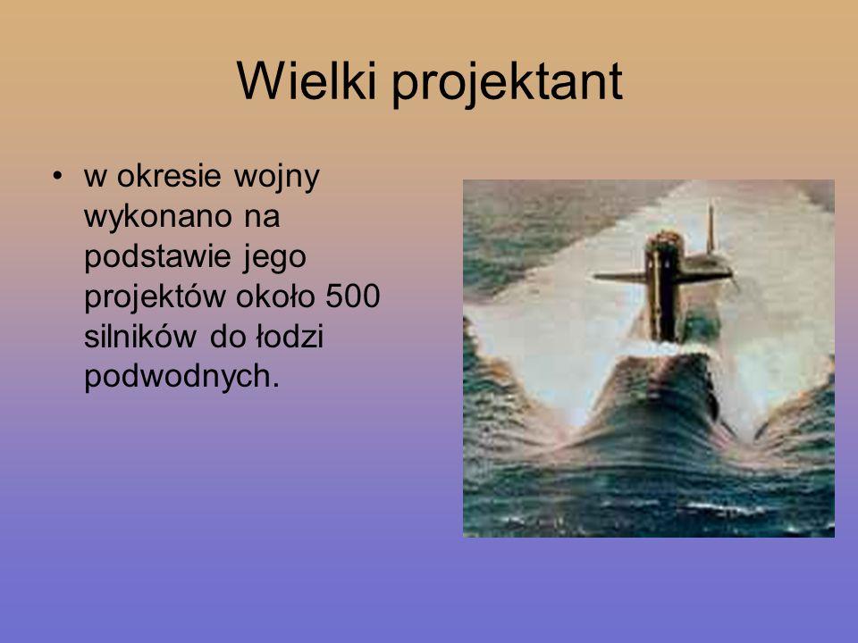 Wielki projektant w okresie wojny wykonano na podstawie jego projektów około 500 silników do łodzi podwodnych.
