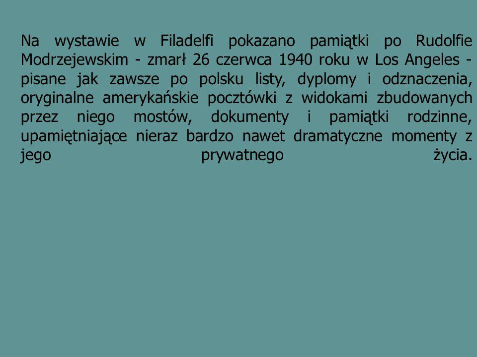 Na wystawie w Filadelfi pokazano pamiątki po Rudolfie Modrzejewskim - zmarł 26 czerwca 1940 roku w Los Angeles - pisane jak zawsze po polsku listy, dyplomy i odznaczenia, oryginalne amerykańskie pocztówki z widokami zbudowanych przez niego mostów, dokumenty i pamiątki rodzinne, upamiętniające nieraz bardzo nawet dramatyczne momenty z jego prywatnego życia.