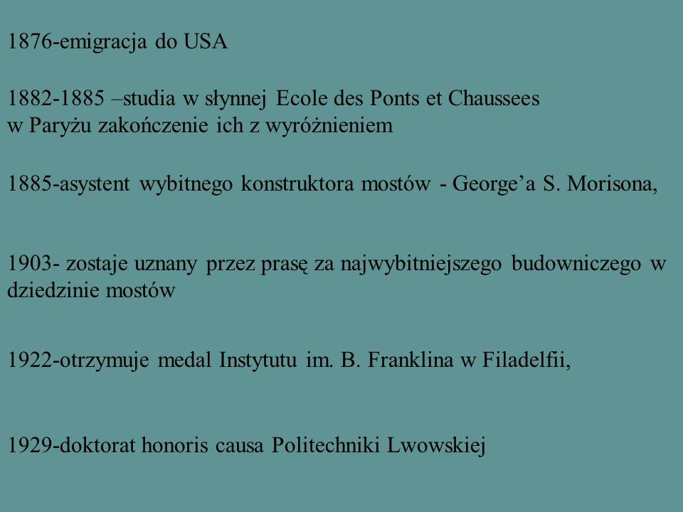 1876-emigracja do USA 1882-1885 –studia w słynnej Ecole des Ponts et Chaussees w Paryżu zakończenie ich z wyróżnieniem 1885-asystent wybitnego konstruktora mostów - Georgea S.