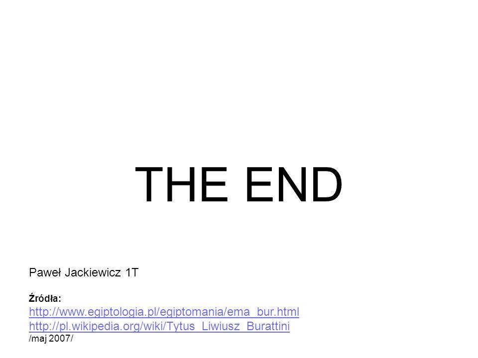 THE END Źródła: http://www.egiptologia.pl/egiptomania/ema_bur.html http://pl.wikipedia.org/wiki/Tytus_Liwiusz_Burattini /maj 2007/ Paweł Jackiewicz 1T