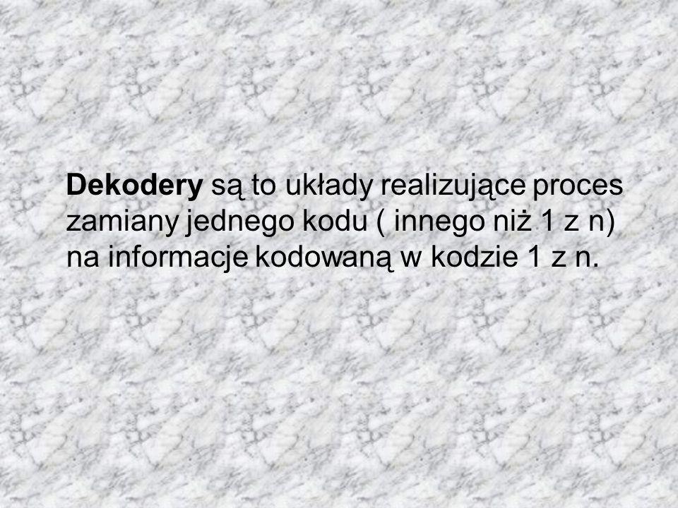 Dekodery są to układy realizujące proces zamiany jednego kodu ( innego niż 1 z n) na informacje kodowaną w kodzie 1 z n.