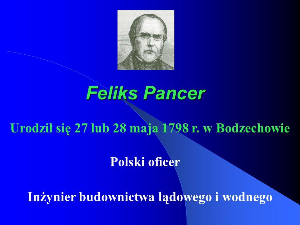 Feliks Pancer Polski oficer Inżynier budownictwa lądowego i wodnego Urodził się 27 lub 28 maja 1798 r. w Bodzechowie