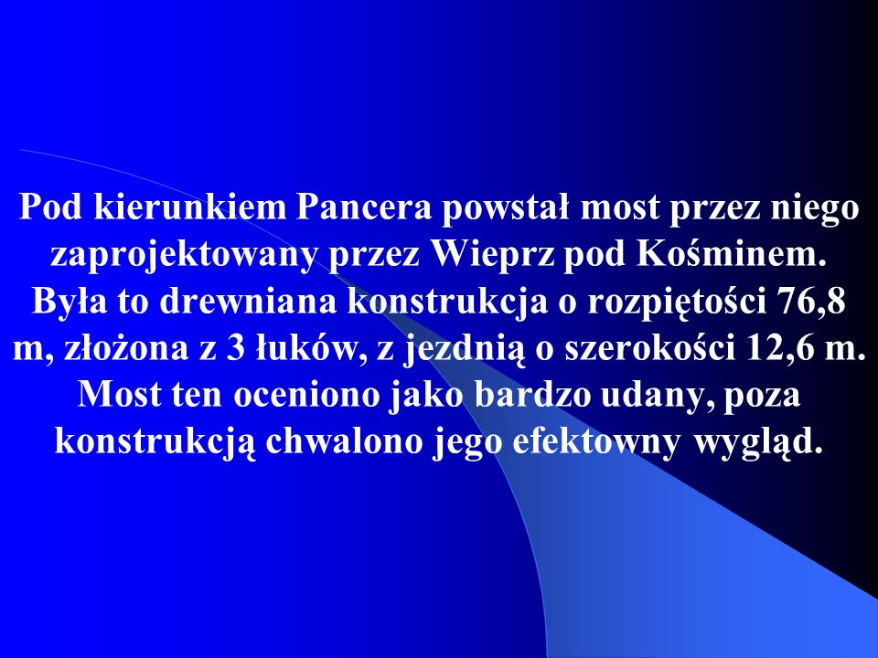 Pod kierunkiem Pancera powstał most przez niego zaprojektowany przez Wieprz pod Kośminem. Była to drewniana konstrukcja o rozpiętości 76,8 m, złożona