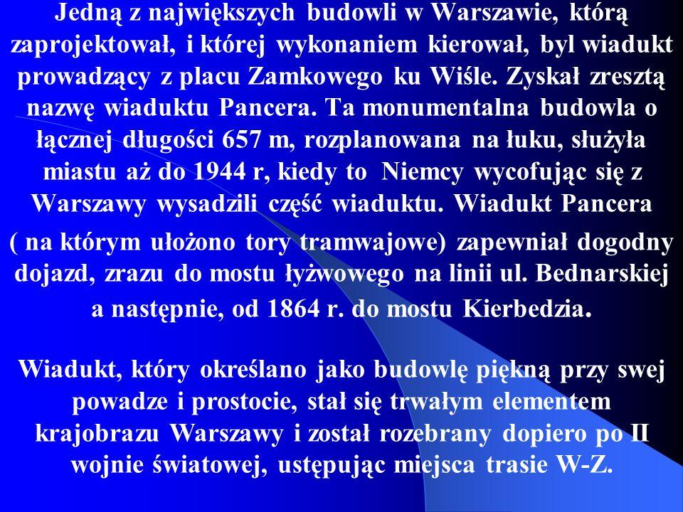 Jedną z największych budowli w Warszawie, którą zaprojektował, i której wykonaniem kierował, byl wiadukt prowadzący z placu Zamkowego ku Wiśle. Zyskał