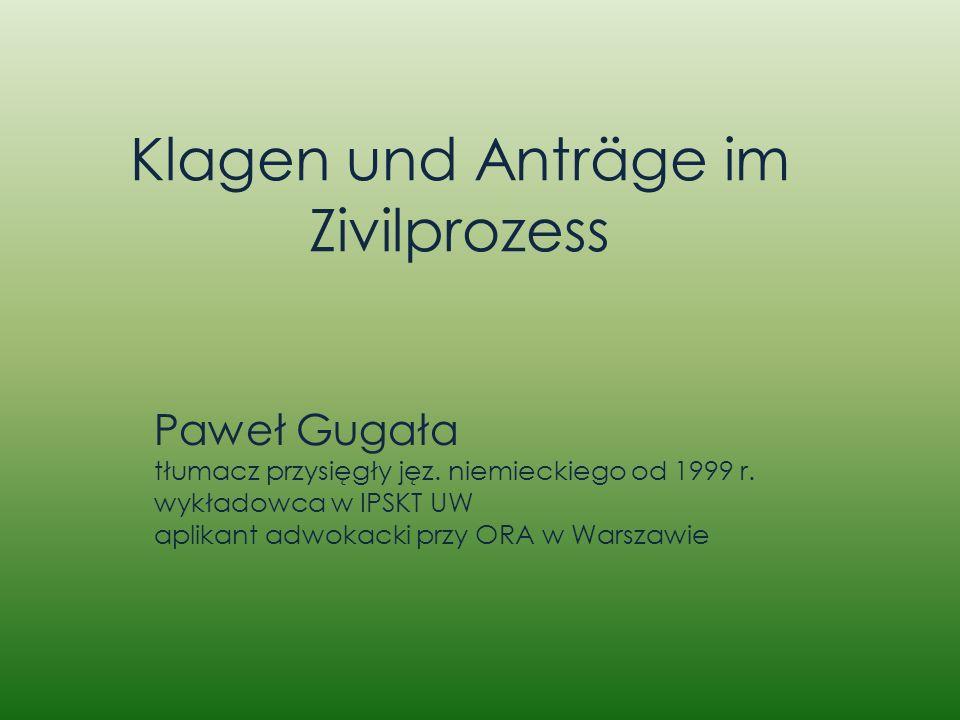 Klagen und Anträge im Zivilprozess Paweł Gugała tłumacz przysięgły jęz. niemieckiego od 1999 r. wykładowca w IPSKT UW aplikant adwokacki przy ORA w Wa