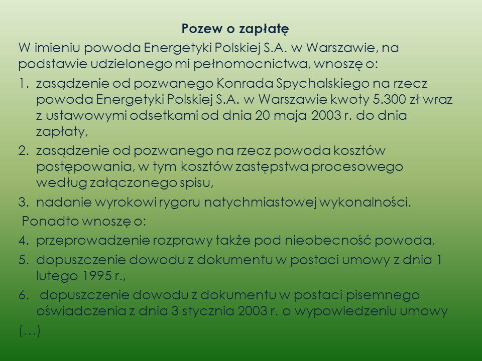 Pozew o zapłatę W imieniu powoda Energetyki Polskiej S.A. w Warszawie, na podstawie udzielonego mi pełnomocnictwa, wnoszę o: 1.zasądzenie od pozwanego