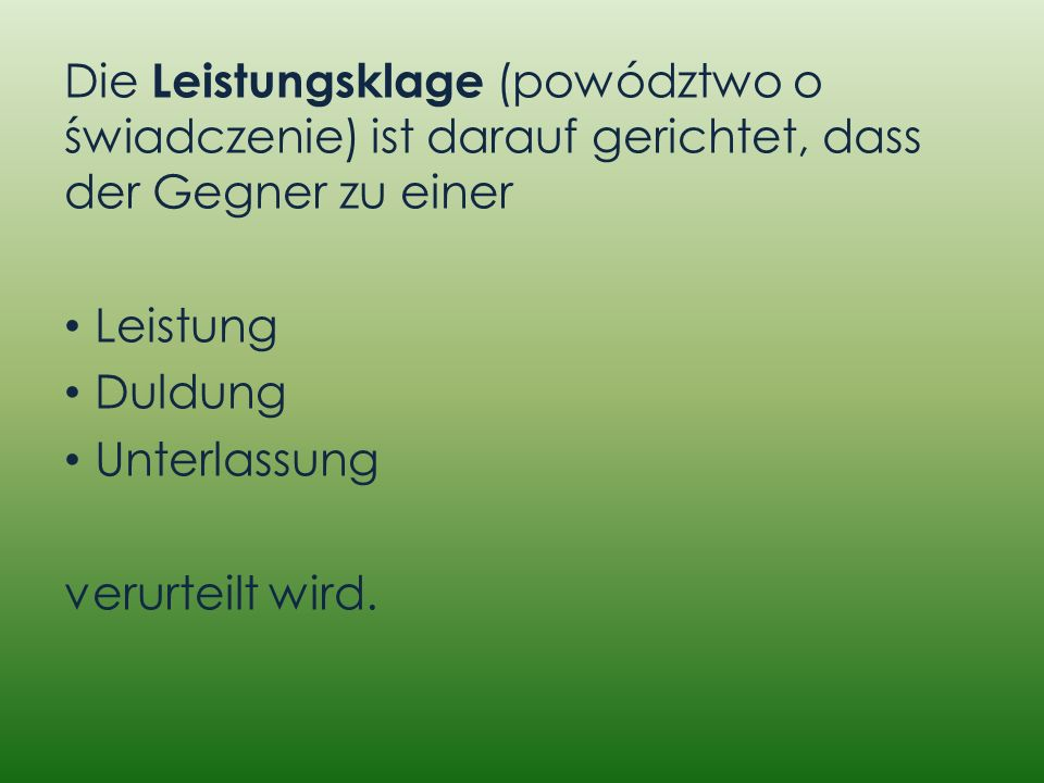 Die Leistungsklage (powództwo o świadczenie) ist darauf gerichtet, dass der Gegner zu einer Leistung Duldung Unterlassung verurteilt wird.