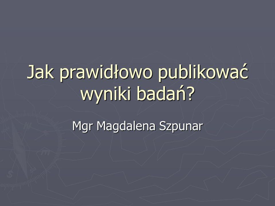 Jak prawidłowo publikować wyniki badań? Mgr Magdalena Szpunar