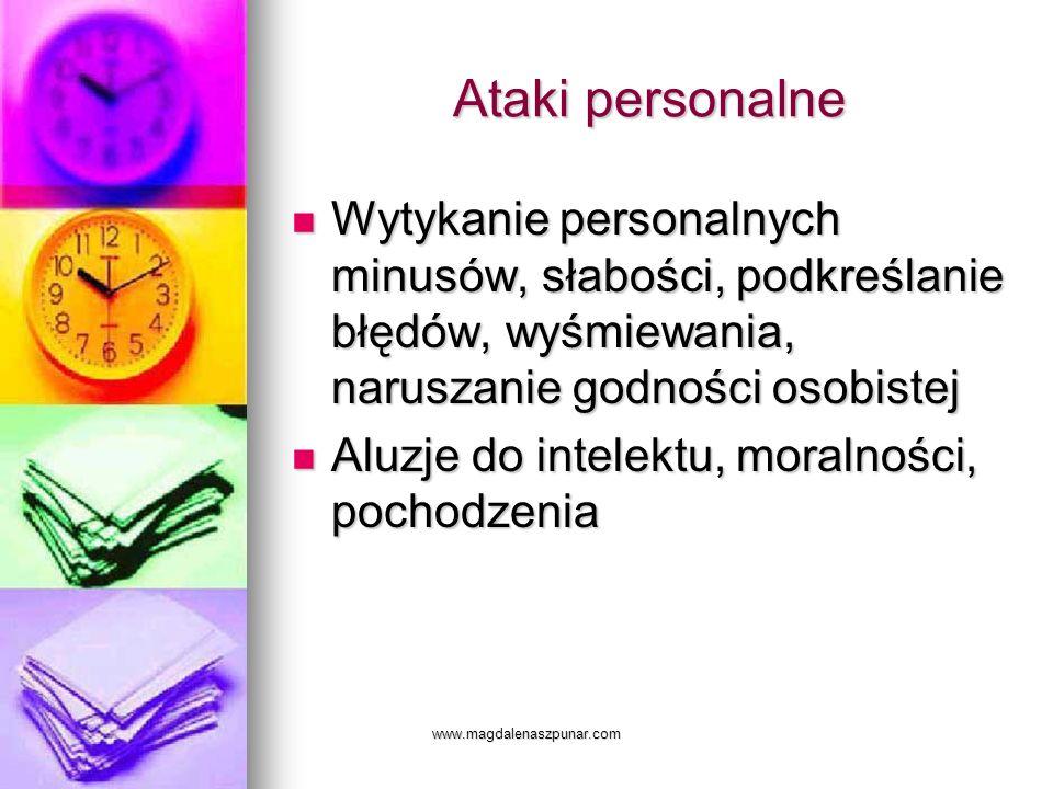 www.magdalenaszpunar.com Ataki personalne Wytykanie personalnych minusów, słabości, podkreślanie błędów, wyśmiewania, naruszanie godności osobistej Wy
