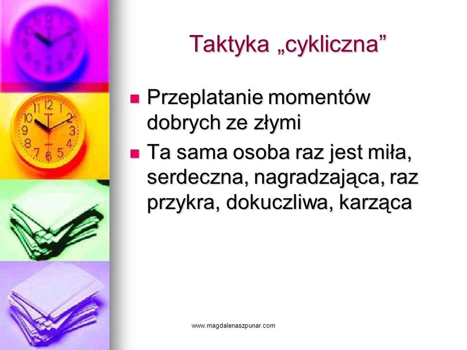 www.magdalenaszpunar.com Taktyka cykliczna Przeplatanie momentów dobrych ze złymi Przeplatanie momentów dobrych ze złymi Ta sama osoba raz jest miła,