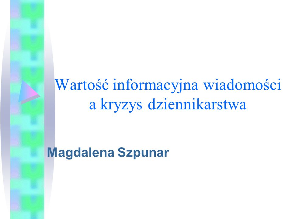 Wartość informacyjna wiadomości a kryzys dziennikarstwa Magdalena Szpunar