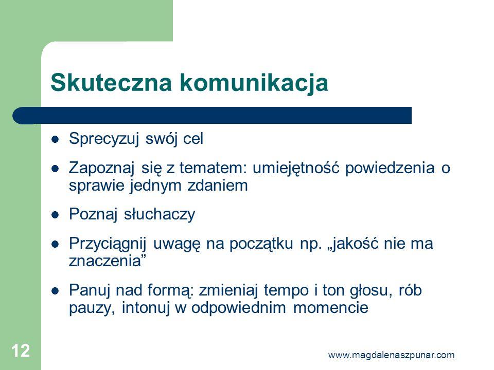 www.magdalenaszpunar.com 12 Skuteczna komunikacja Sprecyzuj swój cel Zapoznaj się z tematem: umiejętność powiedzenia o sprawie jednym zdaniem Poznaj s