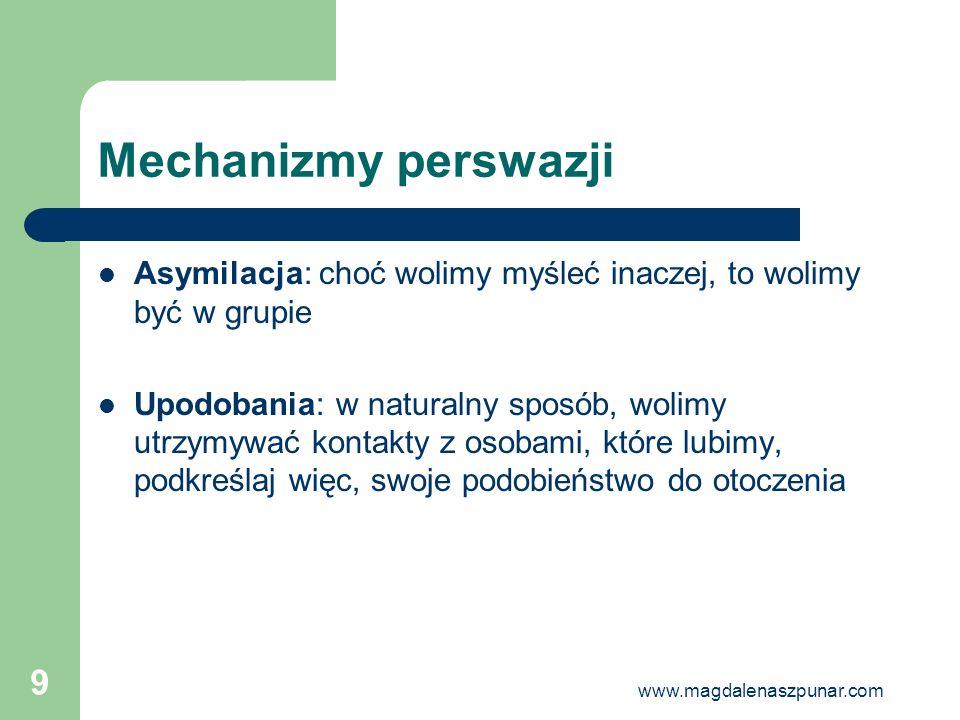 www.magdalenaszpunar.com 9 Mechanizmy perswazji Asymilacja: choć wolimy myśleć inaczej, to wolimy być w grupie Upodobania: w naturalny sposób, wolimy