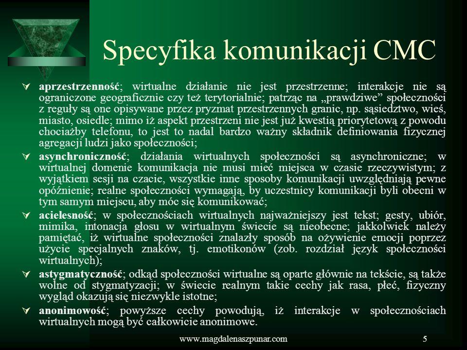 www.magdalenaszpunar.com5 Specyfika komunikacji CMC aprzestrzenność; wirtualne działanie nie jest przestrzenne; interakcje nie są ograniczone geografi