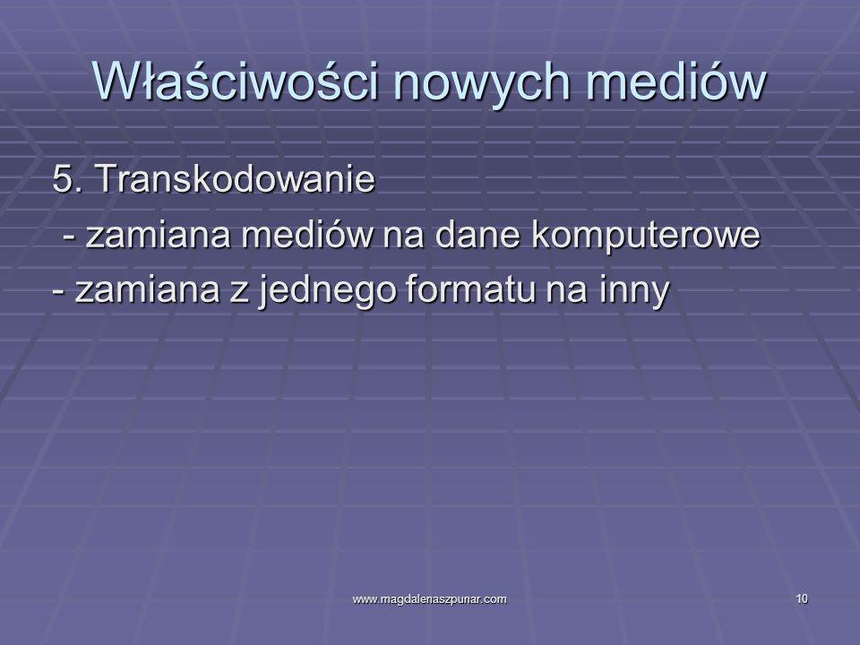 www.magdalenaszpunar.com10 Właściwości nowych mediów 5. Transkodowanie - zamiana mediów na dane komputerowe - zamiana mediów na dane komputerowe - zam