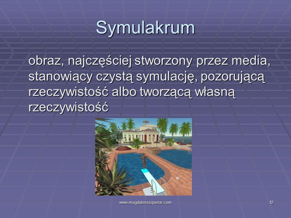 www.magdalenaszpunar.com12 Symulakrum obraz, najczęściej stworzony przez media, stanowiący czystą symulację, pozorującą rzeczywistość albo tworzącą wł