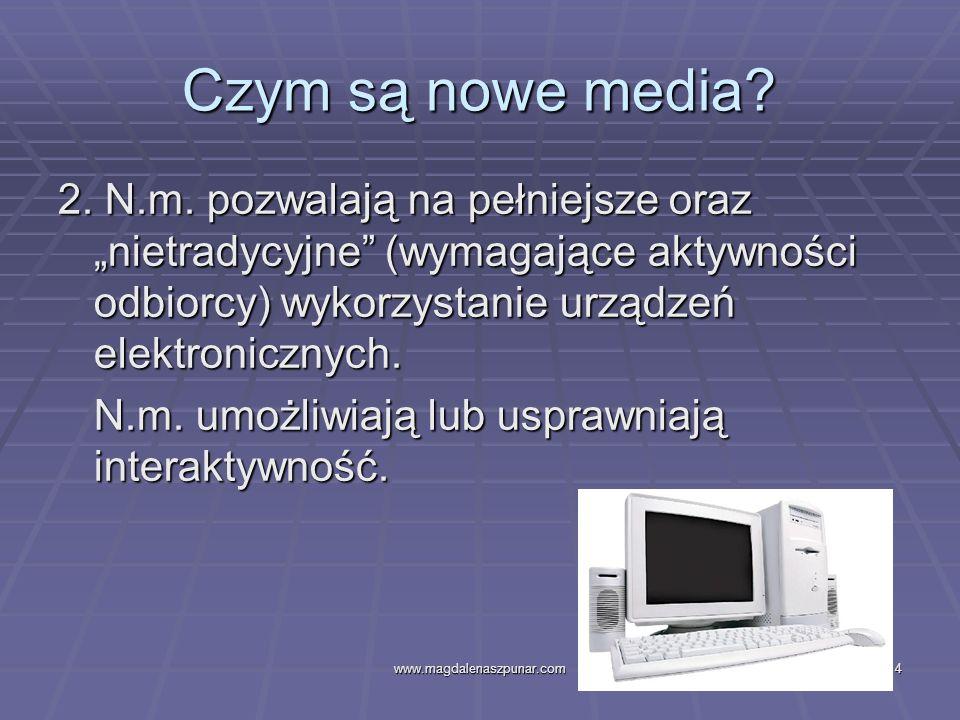 www.magdalenaszpunar.com4 Czym są nowe media? 2. N.m. pozwalają na pełniejsze oraz nietradycyjne (wymagające aktywności odbiorcy) wykorzystanie urządz