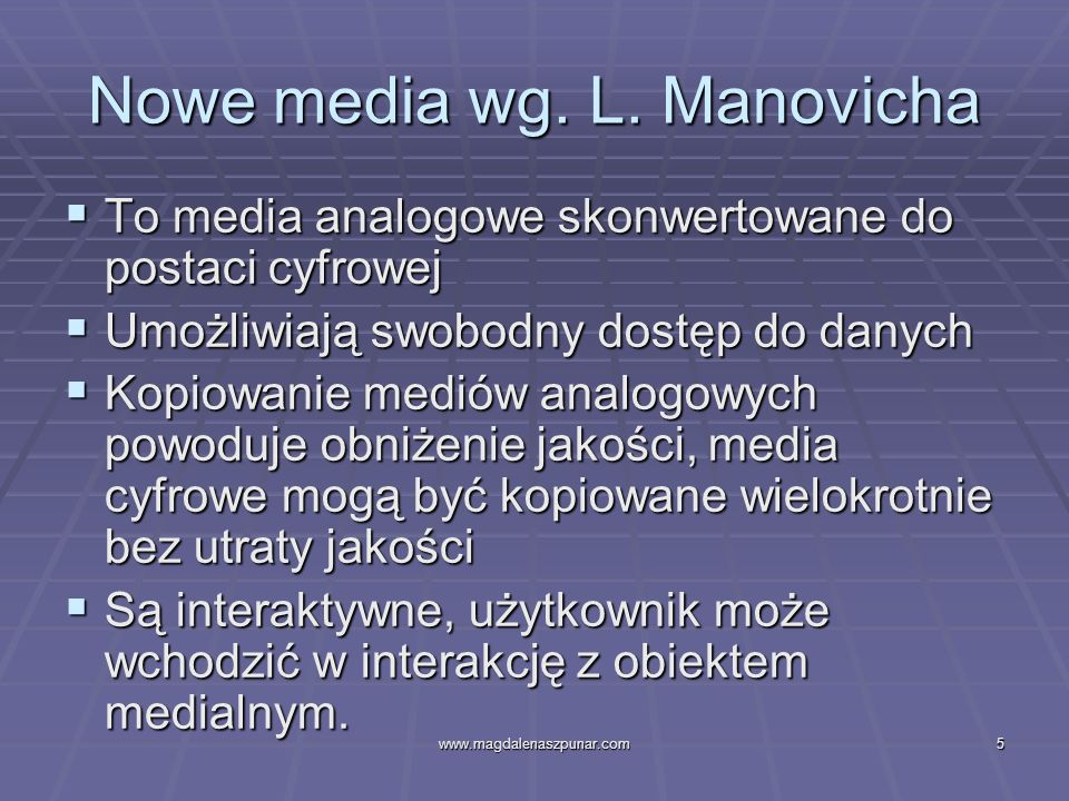 www.magdalenaszpunar.com16 Kluczowe cechy nowych mediów Interaktywność: współczynnik reakcji na ofertę nadawcy ze strony użytkownika Interaktywność: współczynnik reakcji na ofertę nadawcy ze strony użytkownika Obecność społeczna (socjalność): poczucie osobistego kontaktu z innymi Obecność społeczna (socjalność): poczucie osobistego kontaktu z innymi Bogactwo mediów: stopień redukcji niejednoznaczności, liczba wskazówek, angażowanie zmysłów i większa osobistość Bogactwo mediów: stopień redukcji niejednoznaczności, liczba wskazówek, angażowanie zmysłów i większa osobistość Autonomia: stopień niezależności od źródła i jego kontroli Autonomia: stopień niezależności od źródła i jego kontroli Ludyczność: źródło rozrywki, a nie użyteczności Ludyczność: źródło rozrywki, a nie użyteczności Prywatność Prywatność Personalizacja: stopień unikalności i personalizacji przekazu Personalizacja: stopień unikalności i personalizacji przekazu