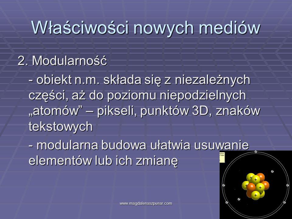 www.magdalenaszpunar.com7 Właściwości nowych mediów 2. Modularność - obiekt n.m. składa się z niezależnych części, aż do poziomu niepodzielnych atomów