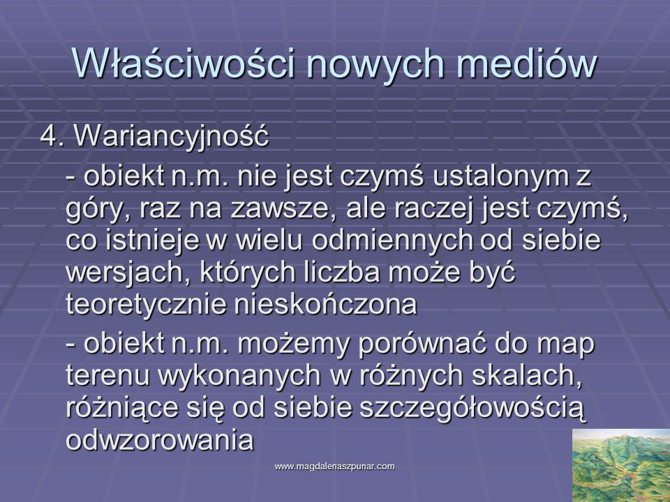 www.magdalenaszpunar.com9 Właściwości nowych mediów 4. Wariancyjność - obiekt n.m. nie jest czymś ustalonym z góry, raz na zawsze, ale raczej jest czy
