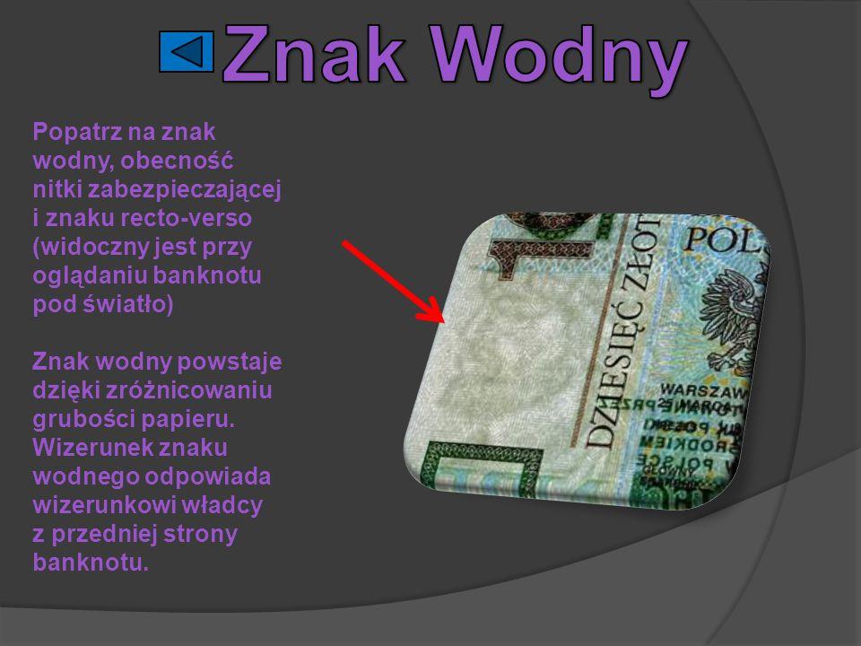 Popatrz na znak wodny, obecność nitki zabezpieczającej i znaku recto-verso (widoczny jest przy oglądaniu banknotu pod światło) Znak wodny powstaje dzi