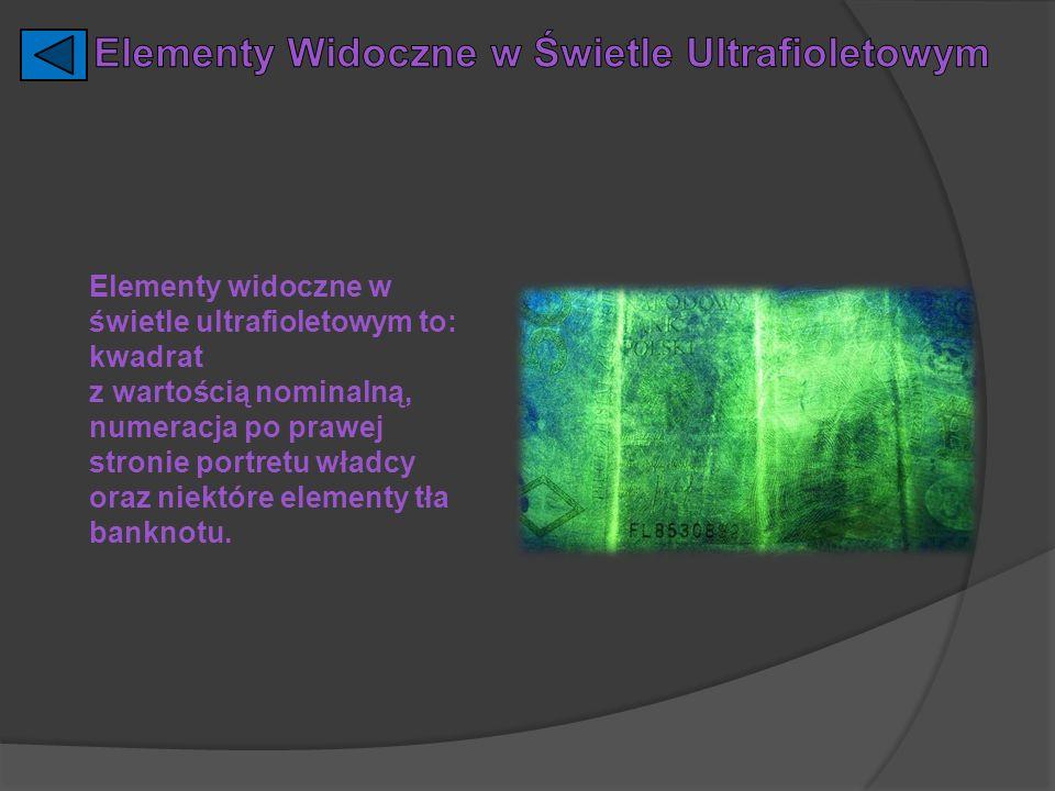 Elementy widoczne w świetle ultrafioletowym to: kwadrat z wartością nominalną, numeracja po prawej stronie portretu władcy oraz niektóre elementy tła