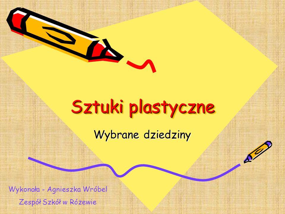 Sztuki plastyczne Sztuki plastyczne Wybrane dziedziny Wykonała - Agnieszka Wróbel Zespół Szkół w Różewie