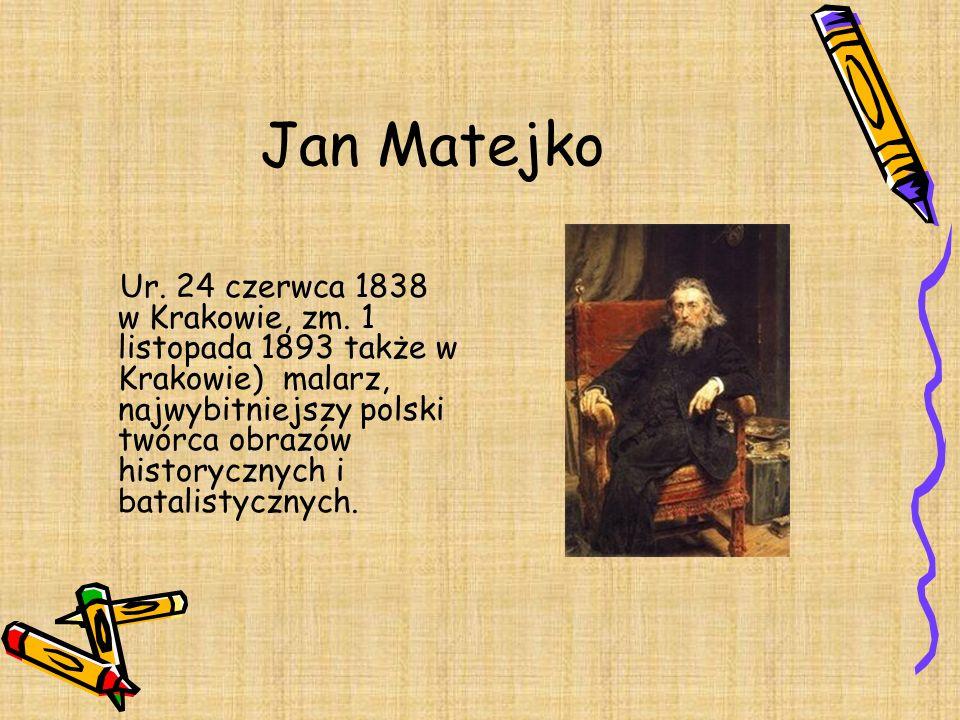 Jan Matejko Ur. 24 czerwca 1838 w Krakowie, zm. 1 listopada 1893 także w Krakowie) malarz, najwybitniejszy polski twórca obrazów historycznych i batal