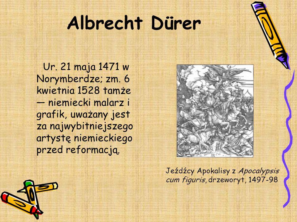 Albrecht Dürer Ur. 21 maja 1471 w Norymberdze; zm. 6 kwietnia 1528 tamże niemiecki malarz i grafik, uważany jest za najwybitniejszego artystę niemieck