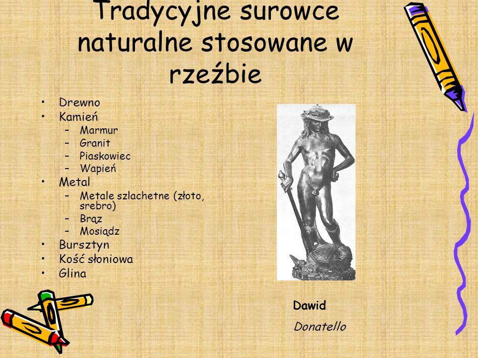 Tradycyjne surowce naturalne stosowane w rzeźbie Drewno Kamień –Marmur –Granit –Piaskowiec –Wapień Metal –Metale szlachetne (złoto, srebro) –Brąz –Mos