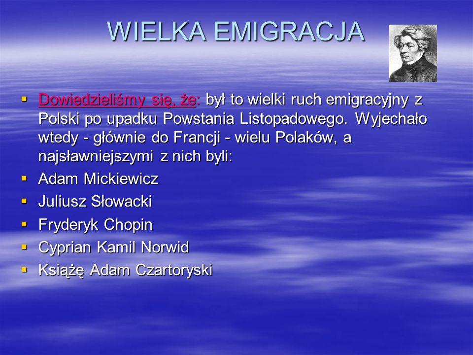 WIELKA EMIGRACJA Dowiedzieliśmy się, że: był to wielki ruch emigracyjny z Polski po upadku Powstania Listopadowego. Wyjechało wtedy - głównie do Franc