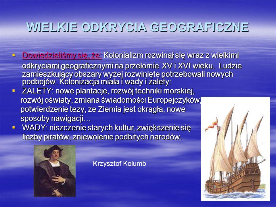 WIELKIE ODKRYCIA GEOGRAFICZNE Dowiedzieliśmy się, że: Kolonializm rozwinął się wraz z wielkimi odkryciami geograficznymi na przełomie XV i XVI wieku.