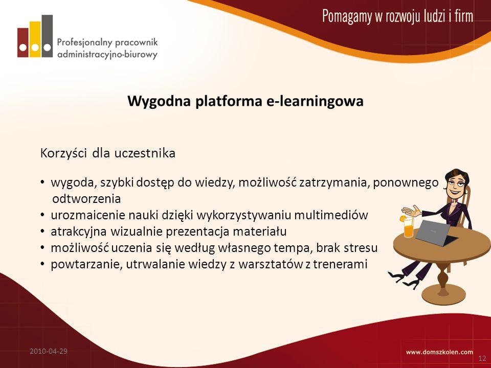 Wygodna platforma e-learningowa Korzyści dla uczestnika wygoda, szybki dostęp do wiedzy, możliwość zatrzymania, ponownego odtworzenia urozmaicenie nauki dzięki wykorzystywaniu multimediów atrakcyjna wizualnie prezentacja materiału możliwość uczenia się według własnego tempa, brak stresu powtarzanie, utrwalanie wiedzy z warsztatów z trenerami 2010-04-29 12