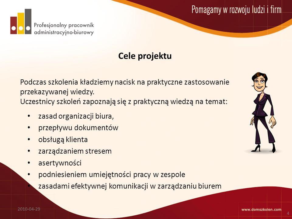 Cele projektu zasad organizacji biura, przepływu dokumentów obsługą klienta zarządzaniem stresem asertywności podniesieniem umiejętności pracy w zespole zasadami efektywnej komunikacji w zarządzaniu biurem 2010-04-29 4 Podczas szkolenia kładziemy nacisk na praktyczne zastosowanie przekazywanej wiedzy.