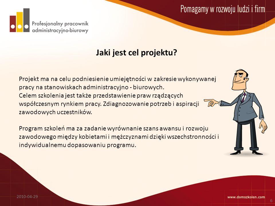 Jaki jest cel projektu? 2010-04-29 6 Projekt ma na celu podniesienie umiejętności w zakresie wykonywanej pracy na stanowiskach administracyjno - biuro