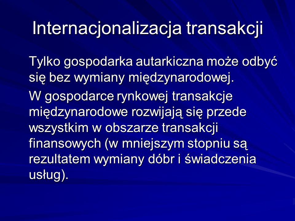 Internacjonalizacja transakcji Tylko gospodarka autarkiczna może odbyć się bez wymiany międzynarodowej. W gospodarce rynkowej transakcje międzynarodow