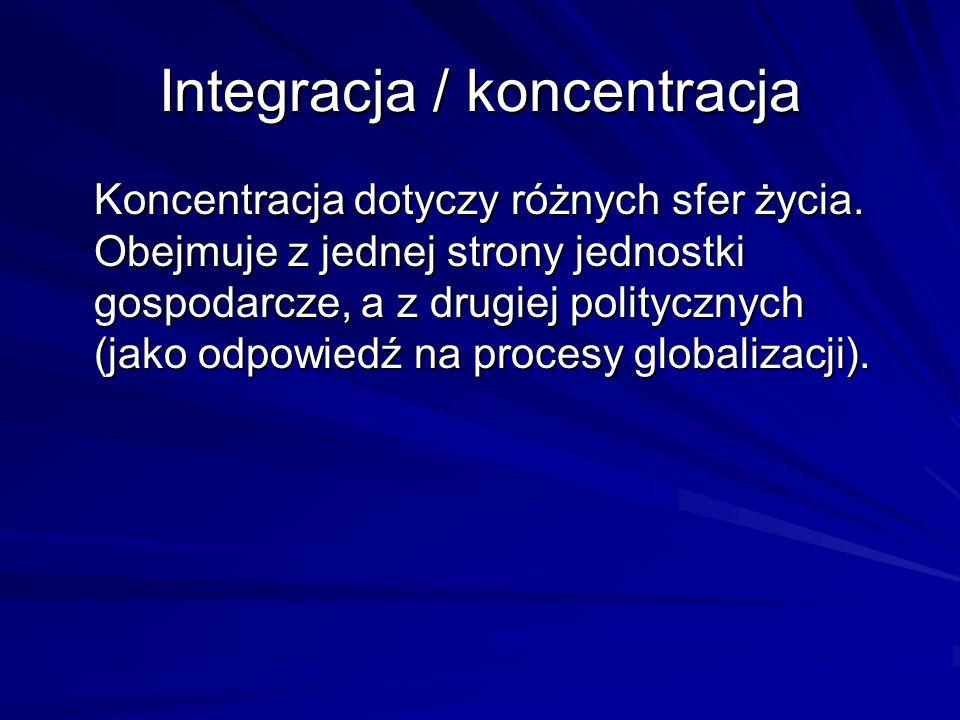 Integracja / koncentracja Koncentracja dotyczy różnych sfer życia. Obejmuje z jednej strony jednostki gospodarcze, a z drugiej politycznych (jako odpo