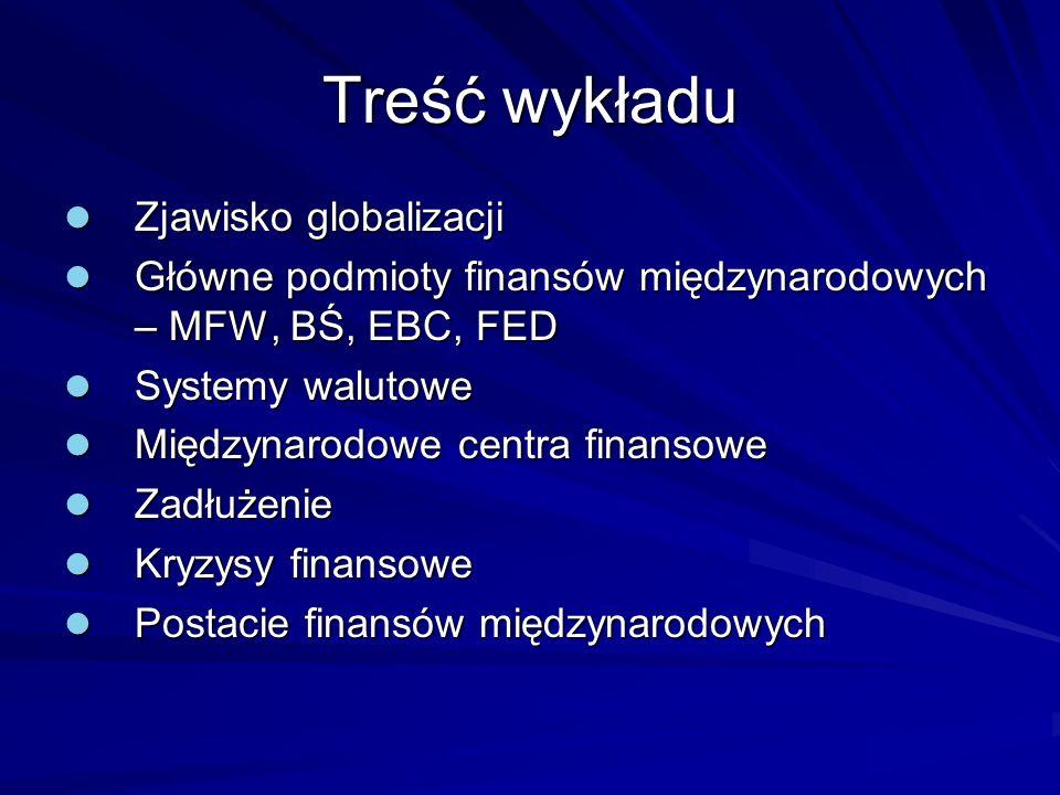 Treść wykładu Zjawisko globalizacji Zjawisko globalizacji Główne podmioty finansów międzynarodowych – MFW, BŚ, EBC, FED Główne podmioty finansów międz