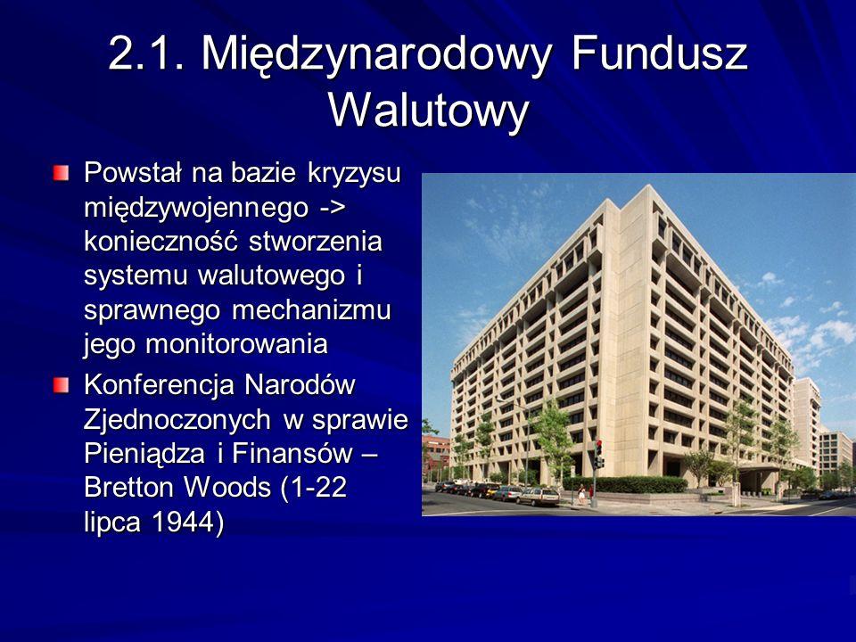 2.1. Międzynarodowy Fundusz Walutowy Powstał na bazie kryzysu międzywojennego -> konieczność stworzenia systemu walutowego i sprawnego mechanizmu jego