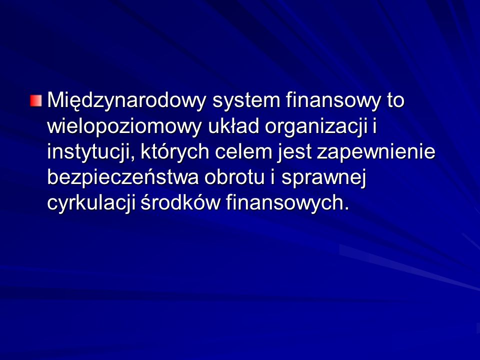 Międzynarodowy system finansowy to wielopoziomowy układ organizacji i instytucji, których celem jest zapewnienie bezpieczeństwa obrotu i sprawnej cyrk