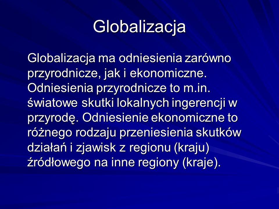 Globalizacja Globalizacja ma odniesienia zarówno przyrodnicze, jak i ekonomiczne. Odniesienia przyrodnicze to m.in. światowe skutki lokalnych ingerenc