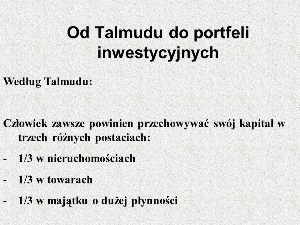 Od Talmudu do portfeli inwestycyjnych Według Talmudu: Człowiek zawsze powinien przechowywać swój kapitał w trzech różnych postaciach: -1/3 w nieruchom
