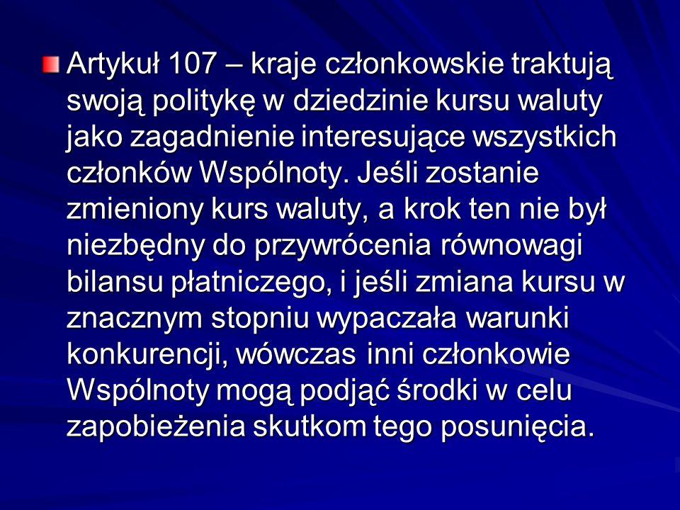 Artykuł 107 – kraje członkowskie traktują swoją politykę w dziedzinie kursu waluty jako zagadnienie interesujące wszystkich członków Wspólnoty. Jeśli
