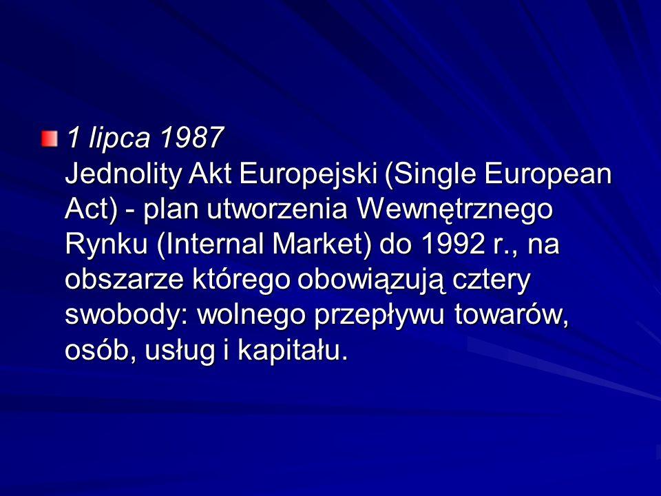 1 lipca 1987 Jednolity Akt Europejski (Single European Act) - plan utworzenia Wewnętrznego Rynku (Internal Market) do 1992 r., na obszarze którego obo