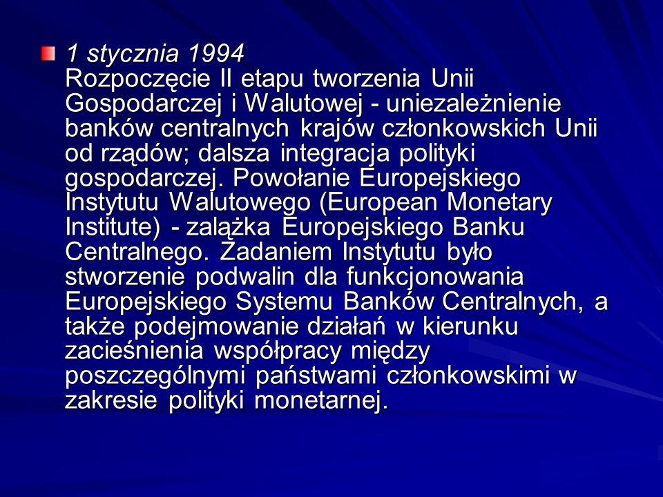 1 stycznia 1994 Rozpoczęcie II etapu tworzenia Unii Gospodarczej i Walutowej - uniezależnienie banków centralnych krajów członkowskich Unii od rządów;