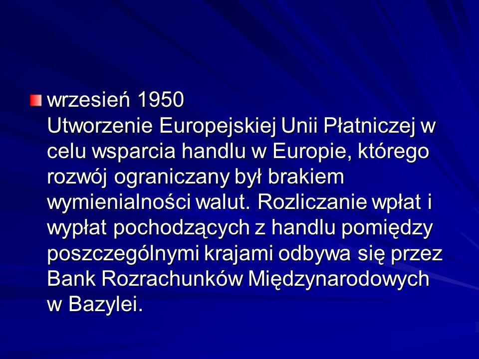wrzesień 1950 Utworzenie Europejskiej Unii Płatniczej w celu wsparcia handlu w Europie, którego rozwój ograniczany był brakiem wymienialności walut. R