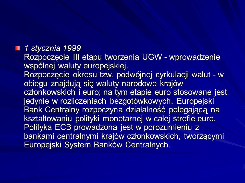1 stycznia 1999 Rozpoczęcie III etapu tworzenia UGW - wprowadzenie wspólnej waluty europejskiej. Rozpoczęcie okresu tzw. podwójnej cyrkulacji walut -