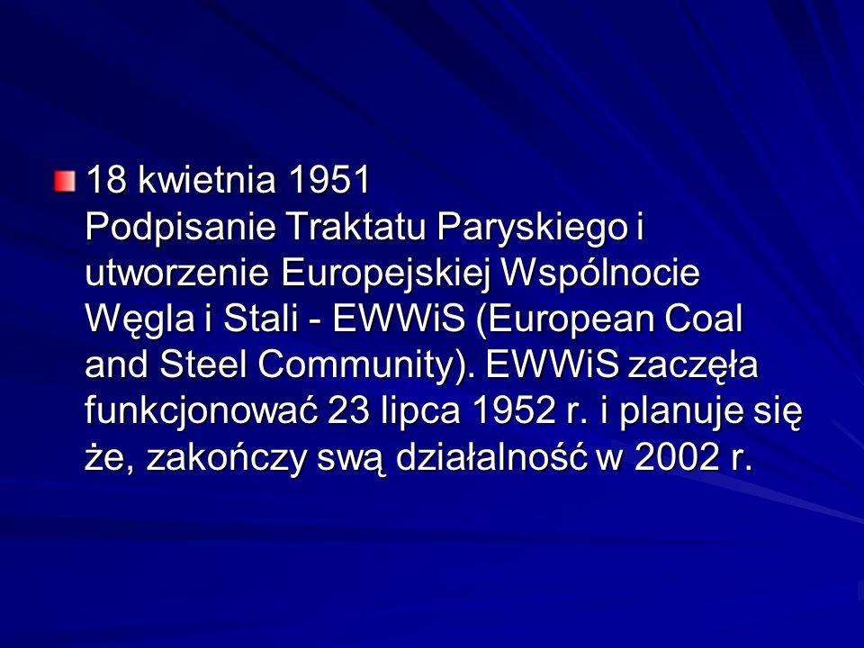 18 kwietnia 1951 Podpisanie Traktatu Paryskiego i utworzenie Europejskiej Wspólnocie Węgla i Stali - EWWiS (European Coal and Steel Community). EWWiS