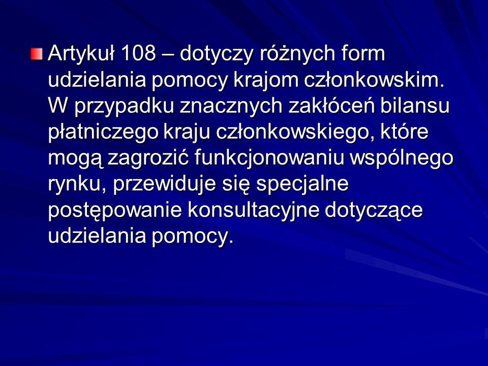 Artykuł 108 – dotyczy różnych form udzielania pomocy krajom członkowskim. W przypadku znacznych zakłóceń bilansu płatniczego kraju członkowskiego, któ