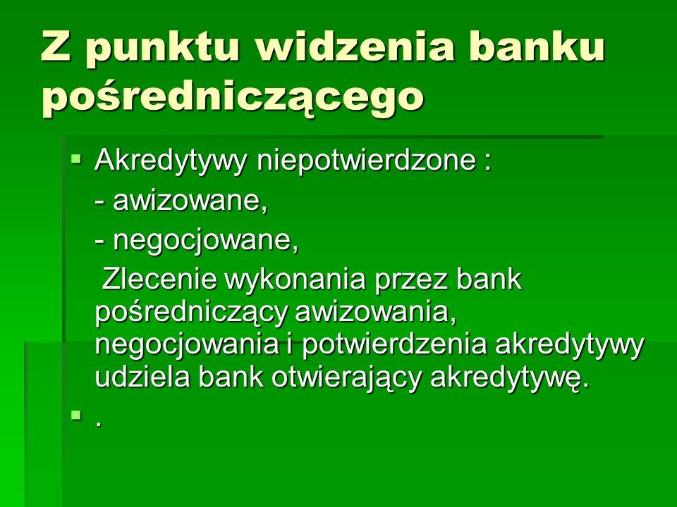 Z punktu widzenia banku pośredniczącego Akredytywy niepotwierdzone : Akredytywy niepotwierdzone : - awizowane, - negocjowane, Zlecenie wykonania przez